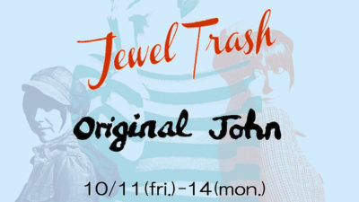 <10/11 (fri) – 10/14(mon) > Original John × JEWEL TRASH  POP UP STORE in OSAKA